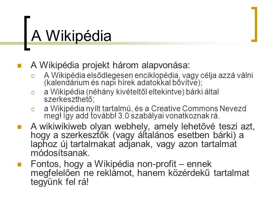 A Wikipédia  A Wikipédia projekt három alapvonása:  A Wikipédia elsődlegesen enciklopédia, vagy célja azzá válni (kalendárium és napi hírek adatokkal bővítve);  a Wikipédia (néhány kivételtől eltekintve) bárki által szerkeszthető;  a Wikipédia nyílt tartalmú, és a Creative Commons Nevezd meg.