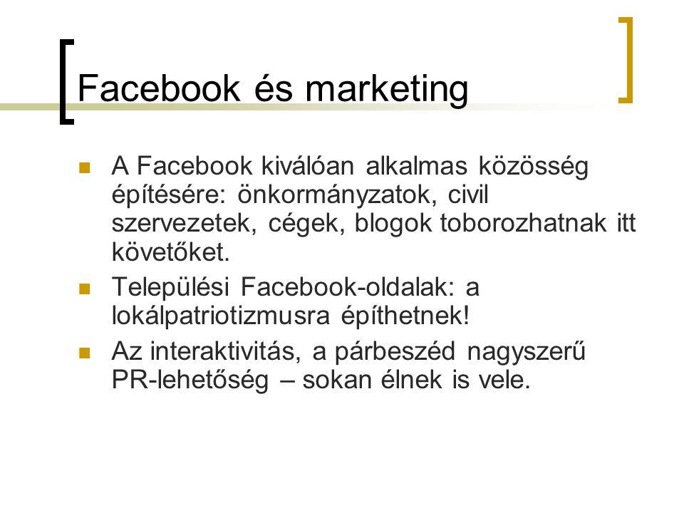 Facebook és marketing  A Facebook kiválóan alkalmas közösség építésére: önkormányzatok, civil szervezetek, cégek, blogok toborozhatnak itt követőket.