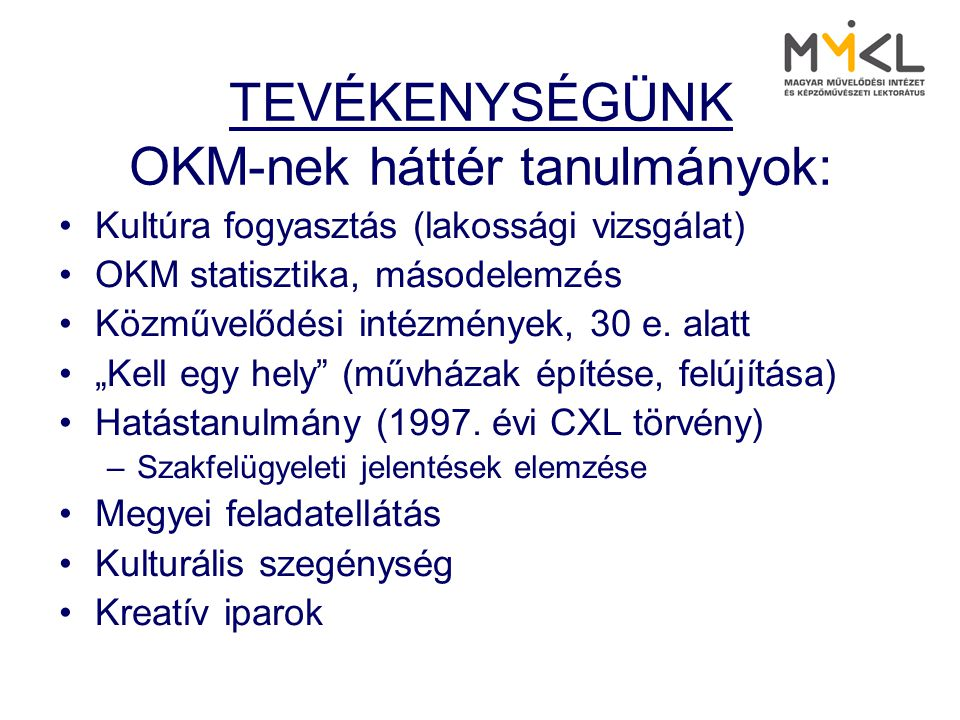 TEVÉKENYSÉGÜNK OKM-nek háttér tanulmányok: •Kultúra fogyasztás (lakossági vizsgálat) •OKM statisztika, másodelemzés •Közművelődési intézmények, 30 e.