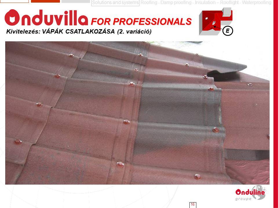 Solutions and systemsRoofing - Damp proofing - Insulation – Rooflight - Waterproofing 16 Kivitelezés: VÁPÁK CSATLAKOZÁSA (2. variáció) E FOR PROFESSIO