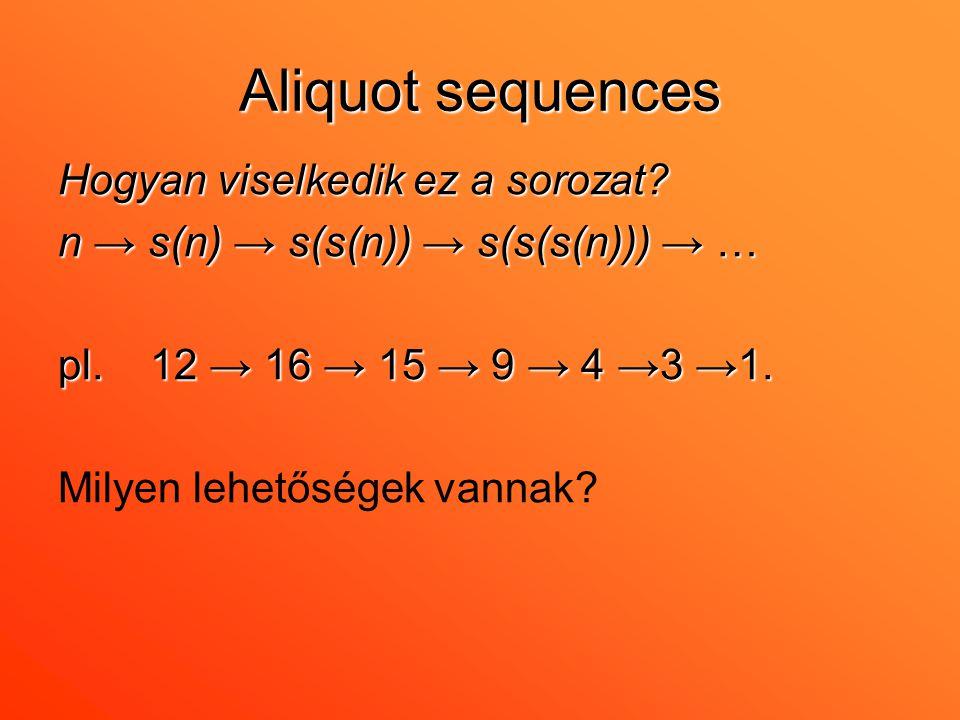 Aliquot sequences Hogyan viselkedik ez a sorozat? n → s(n) → s(s(n)) → s(s(s(n))) → … pl. 12 → 16 → 15 → 9 → 4 →3 →1. Milyen lehetőségek vannak?