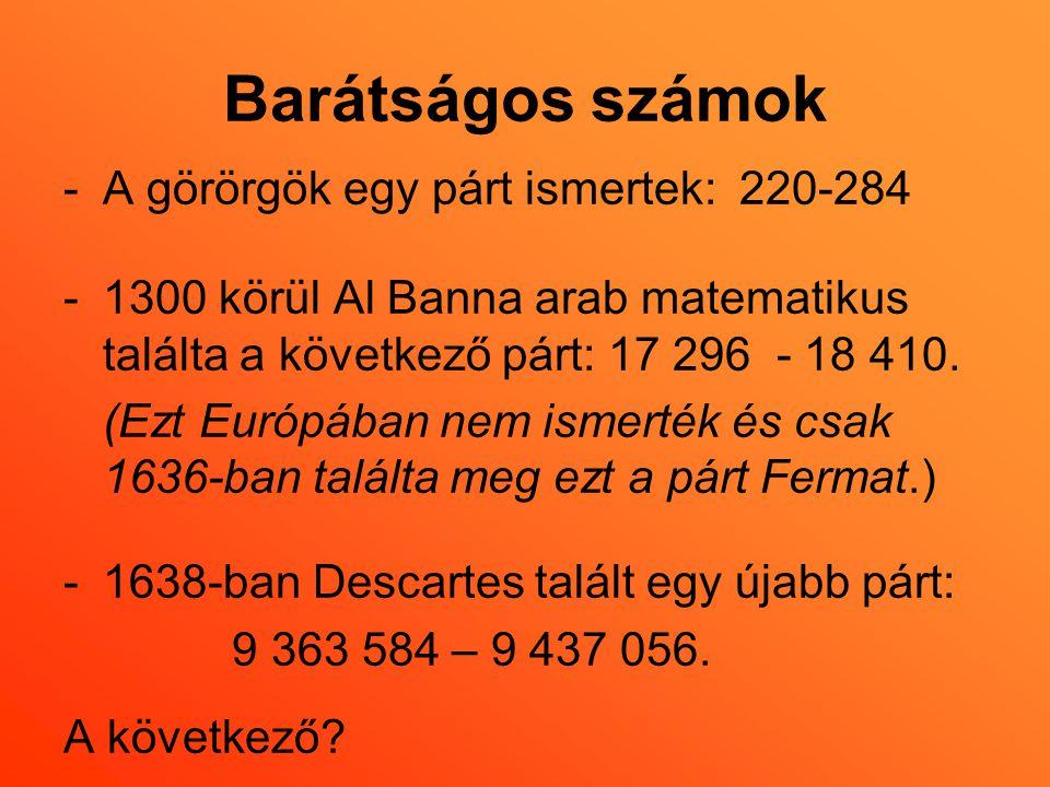 Barátságos számok -A görörgök egy párt ismertek: 220-284 -1300 körül Al Banna arab matematikus találta a következő párt: 17 296 - 18 410. (Ezt Európáb