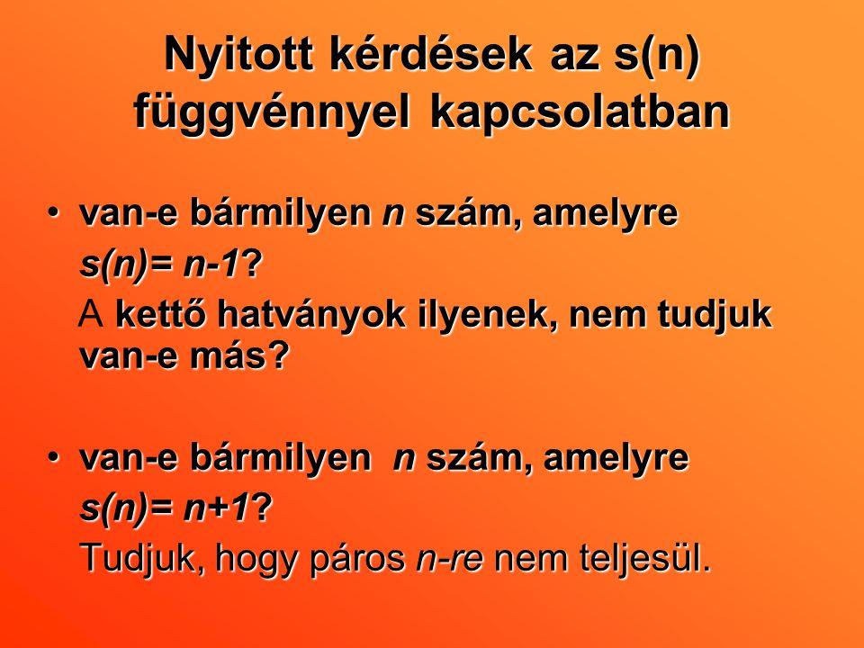 Nyitott kérdések az s(n) függvénnyel kapcsolatban •van-e bármilyen n szám, amelyre s(n)= n-1? kettő hatványok ilyenek, nem tudjuk van-e más? A kettő h