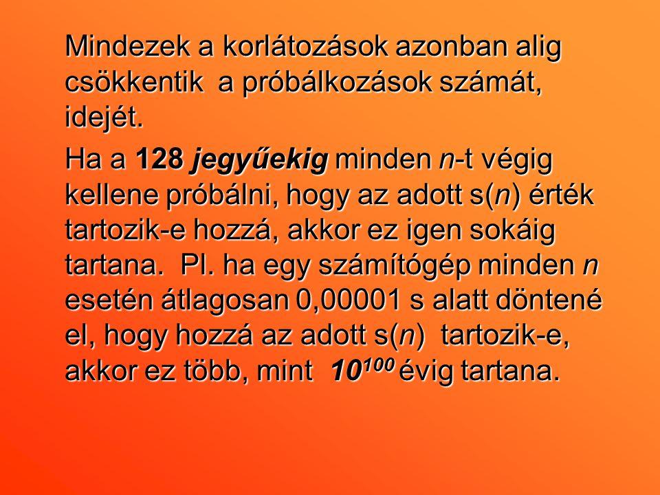 Mindezek a korlátozások azonban alig csökkentik a próbálkozások számát, idejét. Ha a 128 jegyűekig minden n-t végig kellene próbálni, hogy az adott s(