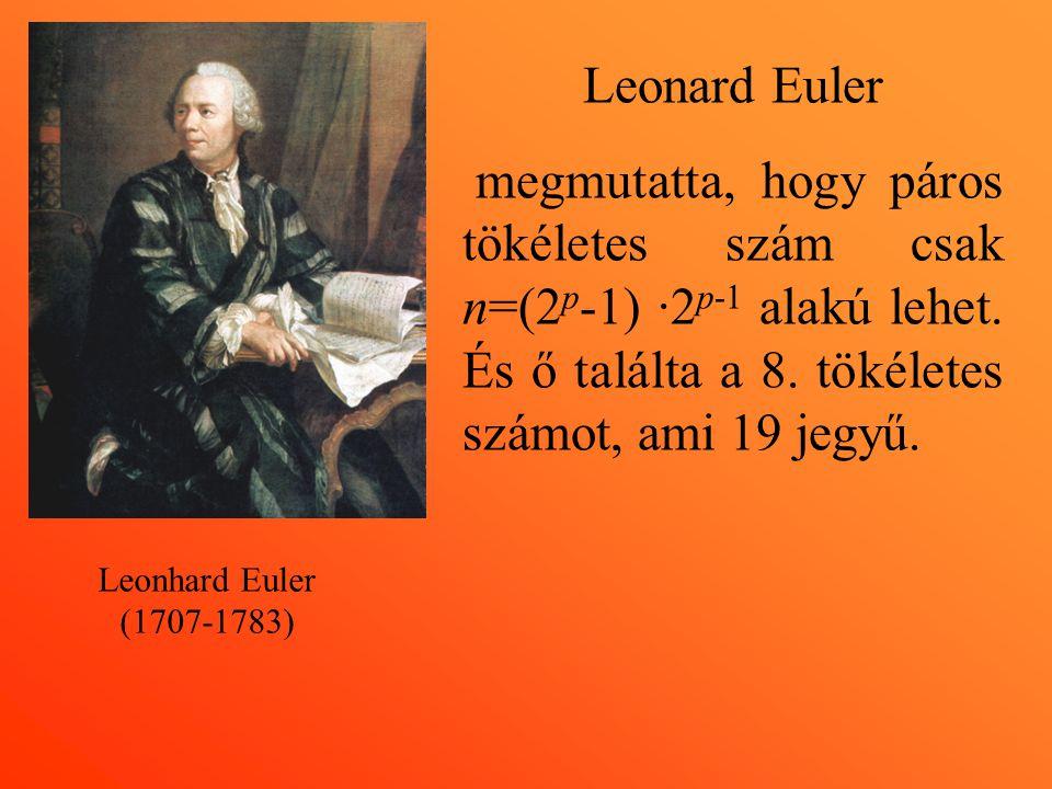 Leonhard Euler (1707-1783) Leonard Euler megmutatta, hogy páros tökéletes szám csak n=(2 p -1) ·2 p-1 alakú lehet. És ő találta a 8. tökéletes számot,
