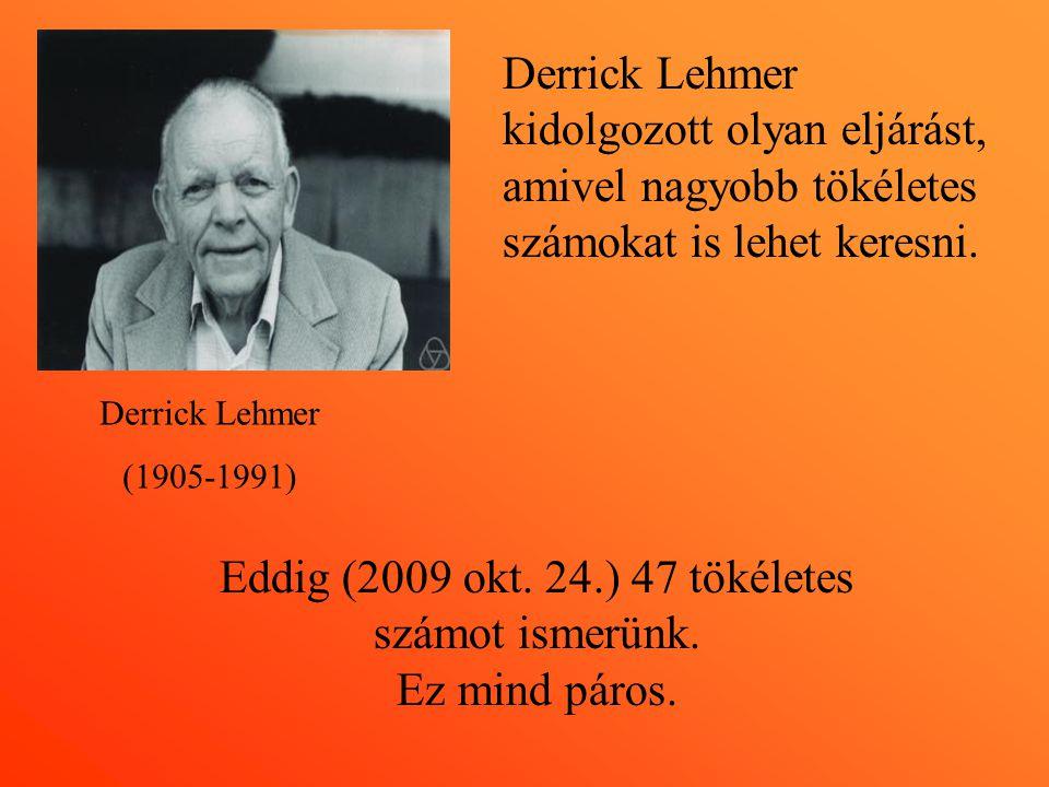 Derrick Lehmer (1905-1991) Derrick Lehmer kidolgozott olyan eljárást, amivel nagyobb tökéletes számokat is lehet keresni. Eddig (2009 okt. 24.) 47 tök