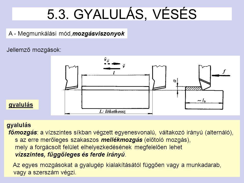 2 5.3. GYALULÁS, VÉSÉS mozgásviszonyok A - Megmunkálási mód,mozgásviszonyok gyalulás főmozgás: a vízszintes síkban végzett egyenesvonalú, váltakozó ir