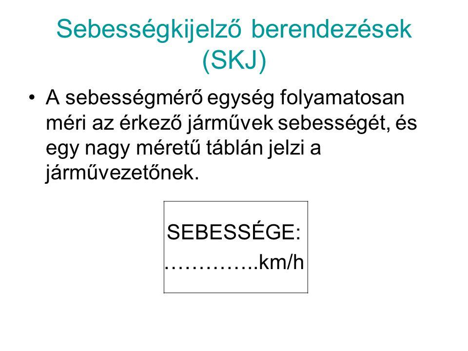 Sebességkijelző berendezések (SKJ) •A sebességmérő egység folyamatosan méri az érkező járművek sebességét, és egy nagy méretű táblán jelzi a járművezetőnek.