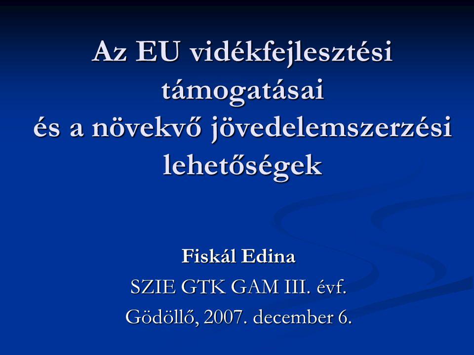 Az EU vidékfejlesztési támogatásai és a növekvő jövedelemszerzési lehetőségek Fiskál Edina SZIE GTK GAM III. évf. Gödöllő, 2007. december 6.