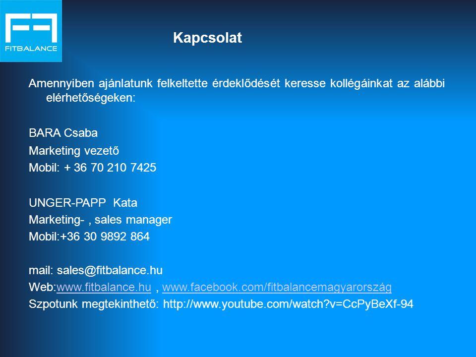 Kapcsolat Amennyiben ajánlatunk felkeltette érdeklődését keresse kollégáinkat az alábbi elérhetőségeken: BARA Csaba Marketing vezető Mobil: + 36 70 210 7425 UNGER-PAPP Kata Marketing-, sales manager Mobil:+36 30 9892 864 mail: sales@fitbalance.hu Web:www.fitbalance.hu, www.facebook.com/fitbalancemagyarországwww.fitbalance.huwww.facebook.com/fitbalancemagyarország Szpotunk megtekinthető: http://www.youtube.com/watch?v=CcPyBeXf-94