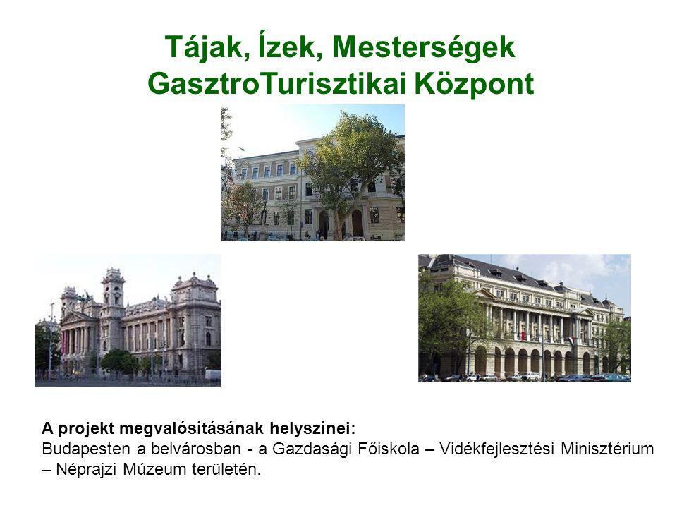Tájak, Ízek, Mesterségek GasztroTurisztikai Központ A projekt megvalósításának helyszínei: Budapesten a belvárosban - a Gazdasági Főiskola – Vidékfejl