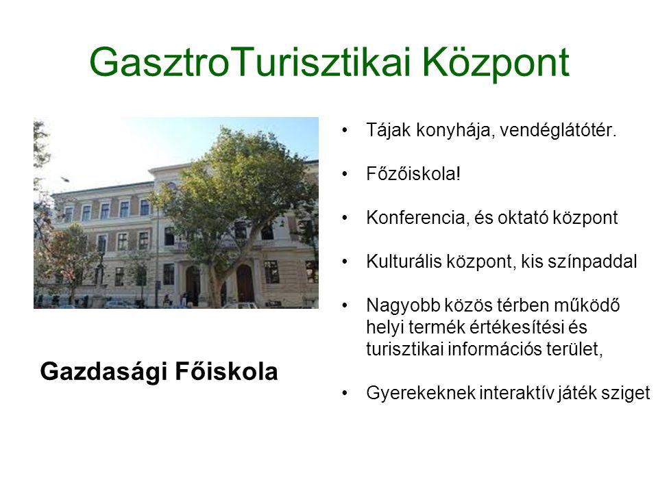 GasztroTurisztikai Központ Gazdasági Főiskola •Tájak konyhája, vendéglátótér. •Főzőiskola! •Konferencia, és oktató központ •Kulturális központ, kis sz