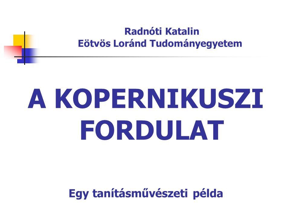 Radnóti Katalin Eötvös Loránd Tudományegyetem A KOPERNIKUSZI FORDULAT Egy tanításművészeti példa