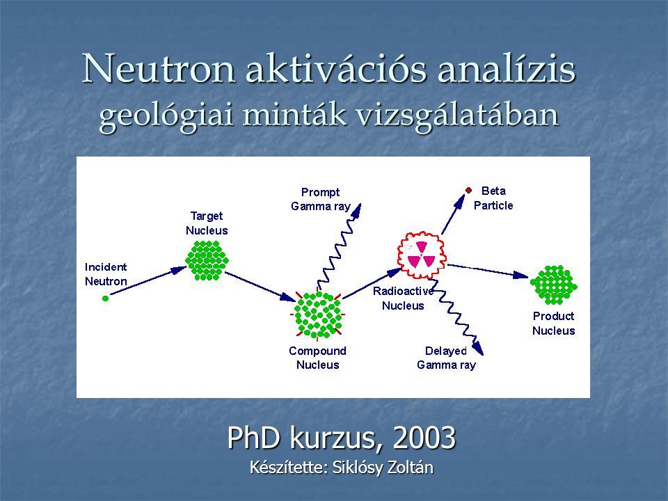Neutron aktivációs analízis geológiai minták vizsgálatában PhD kurzus, 2003 Készítette: Siklósy Zoltán