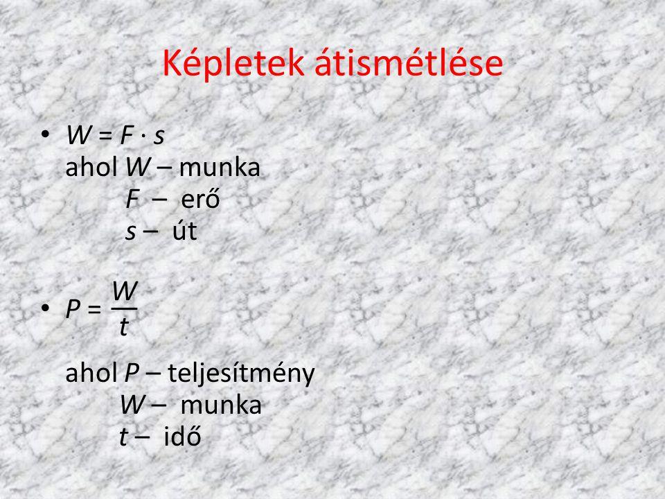 Képletek átismétlése • W = F · s ahol W – munka F – erő s – út • P = ahol P – teljesítmény W – munka t – idő WtWt