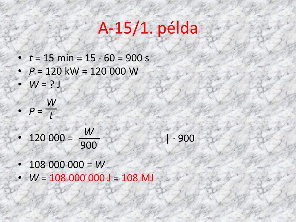 A-15/1. példa • t = 15 min = 15 · 60 = 900 s • P = 120 kW = 120 000 W • W = ? J • P = • 120 000 = • 108 000 000 = W • W = 108 000 000 J = 108 MJ W 900