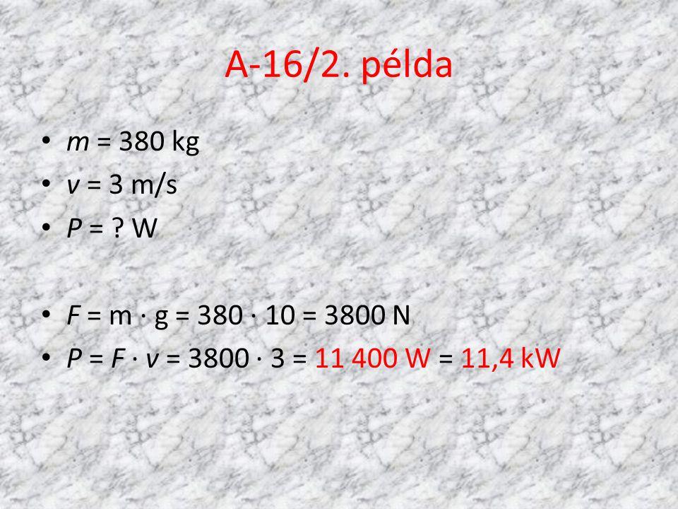 A-16/2. példa • m = 380 kg • v = 3 m/s • P = ? W • F = m · g = 380 · 10 = 3800 N • P = F · v = 3800 · 3 = 11 400 W = 11,4 kW