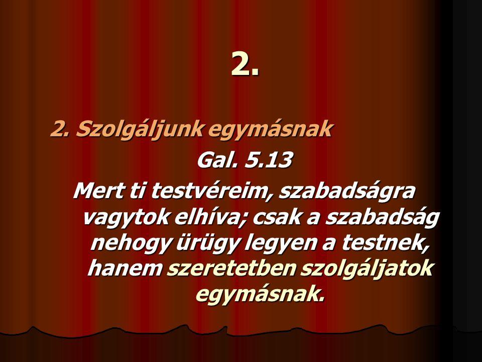 2. 2. Szolgáljunk egymásnak Gal. 5.13 Mert ti testvéreim, szabadságra vagytok elhíva; csak a szabadság nehogy ürügy legyen a testnek, hanem szeretetbe