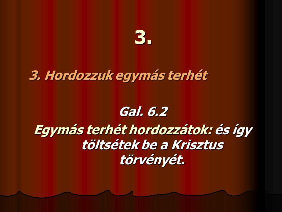 3. 3. Hordozzuk egymás terhét Gal. 6.2 Egymás terhét hordozzátok: és így töltsétek be a Krisztus törvényét.