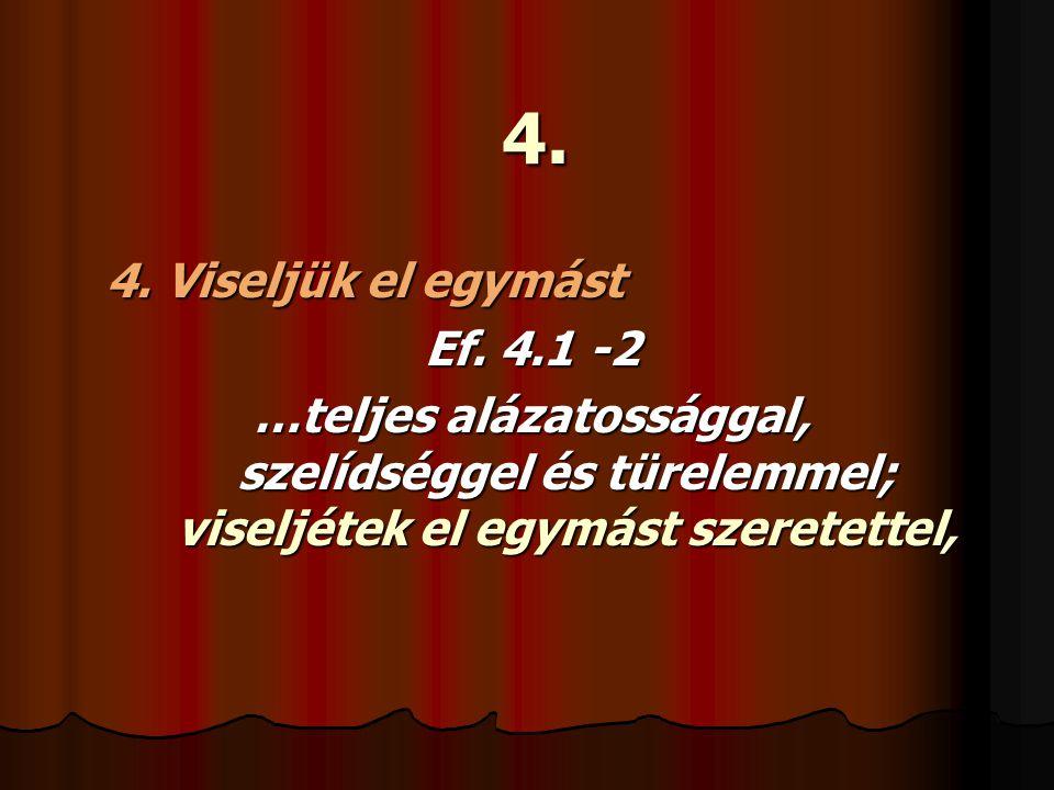 4. 4. Viseljük el egymást Ef. 4.1 -2 …teljes alázatossággal, szelídséggel és türelemmel; viseljétek el egymást szeretettel,