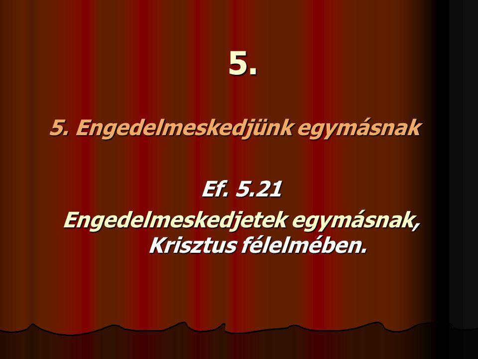 5. 5. Engedelmeskedjünk egymásnak Ef. 5.21 Engedelmeskedjetek egymásnak, Krisztus félelmében.