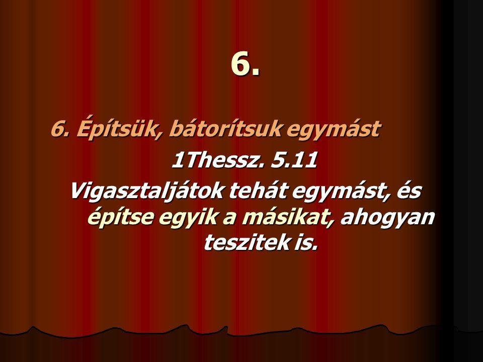 6. 6. Építsük, bátorítsuk egymást 1Thessz. 5.11 Vigasztaljátok tehát egymást, és építse egyik a másikat, ahogyan teszitek is.