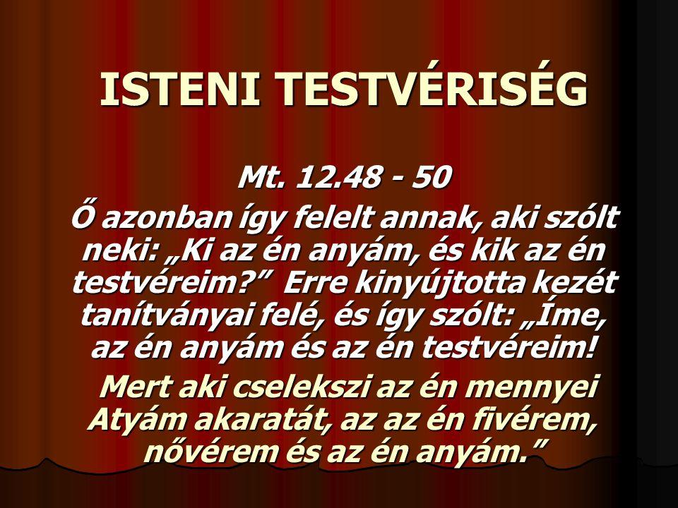 """ISTENI TESTVÉRISÉG Mt. 12.48 - 50 Ő azonban így felelt annak, aki szólt neki: """"Ki az én anyám, és kik az én testvéreim?"""" Erre kinyújtotta kezét tanítv"""