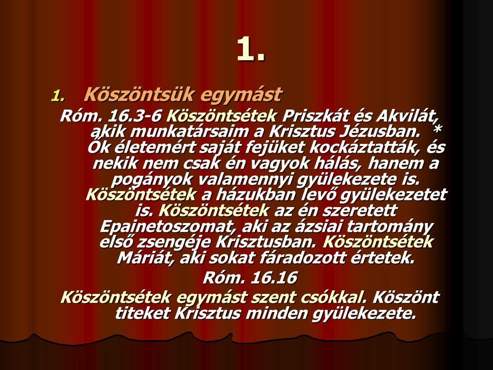 1. 1. Köszöntsük egymást Róm. 16.3-6 Köszöntsétek Priszkát és Akvilát, akik munkatársaim a Krisztus Jézusban. * Ők életemért saját fejüket kockáztattá