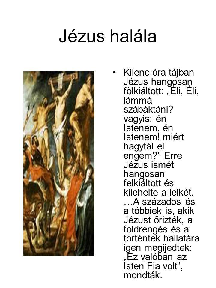 """Jézus halála •Kilenc óra tájban Jézus hangosan fölkiáltott: """"Éli, Éli, lámmá szábáktáni? vagyis: én Istenem, én Istenem! miért hagytál el engem?"""" Erre"""