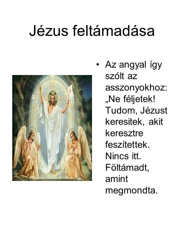 """Jézus feltámadása •Az angyal így szólt az asszonyokhoz: """"Ne féljetek! Tudom, Jézust keresitek, akit keresztre feszítettek. Nincs itt. Föltámadt, amint"""