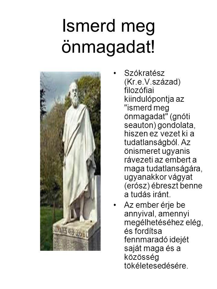 Ismerd meg önmagadat! •Szókratész (Kr.e.V.század) filozófiai kiindulópontja az