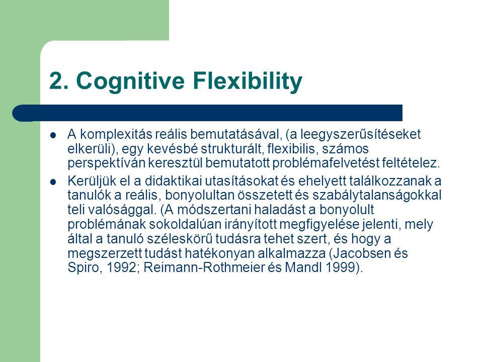 2. Cognitive Flexibility  A komplexitás reális bemutatásával, (a leegyszerűsítéseket elkerüli), egy kevésbé strukturált, flexibilis, számos perspektí