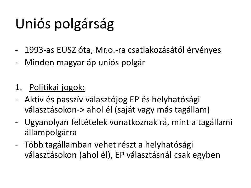 Uniós polgárság -1993-as EUSZ óta, Mr.o.-ra csatlakozásától érvényes -Minden magyar áp uniós polgár 1.Politikai jogok: -Aktív és passzív választójog EP és helyhatósági választásokon-> ahol él (saját vagy más tagállam) -Ugyanolyan feltételek vonatkoznak rá, mint a tagállami állampolgárra -Több tagállamban vehet részt a helyhatósági választásokon (ahol él), EP választásnál csak egyben