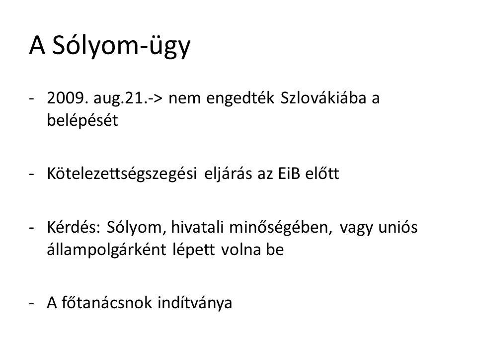 A Sólyom-ügy -2009. aug.21.-> nem engedték Szlovákiába a belépését -Kötelezettségszegési eljárás az EiB előtt -Kérdés: Sólyom, hivatali minőségében, v