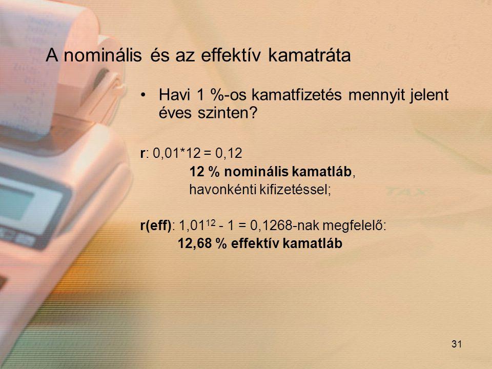 31 A nominális és az effektív kamatráta •Havi 1 %-os kamatfizetés mennyit jelent éves szinten? r: 0,01*12 = 0,12 12 % nominális kamatláb, havonkénti k