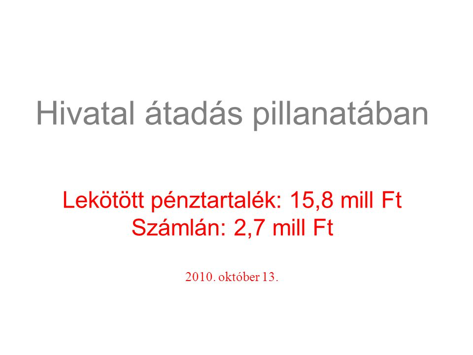 Hivatal átadás pillanatában Lekötött pénztartalék: 15,8 mill Ft Számlán: 2,7 mill Ft 2010. október 13.