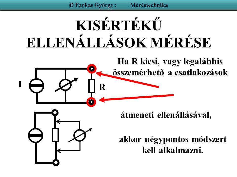 KISÉRTÉKŰ ELLENÁLLÁSOK MÉRÉSE  Farkas György : Méréstechnika I R Ha R kicsi, vagy legalábbis összemérhető a csatlakozások akkor négypontos módszert k