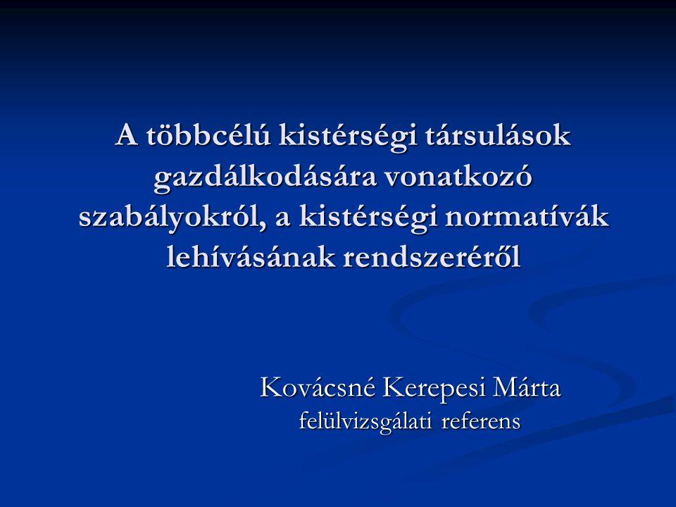A többcélú kistérségi társulások gazdálkodására vonatkozó szabályokról, a kistérségi normatívák lehívásának rendszeréről Kovácsné Kerepesi Márta felülvizsgálati referens