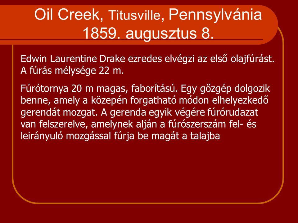 Oil Creek, Titusville, Pennsylvánia 1859. augusztus 8. Edwin Laurentine Drake ezredes elvégzi az első olajfúrást. A fúrás mélysége 22 m. Fúrótornya 20