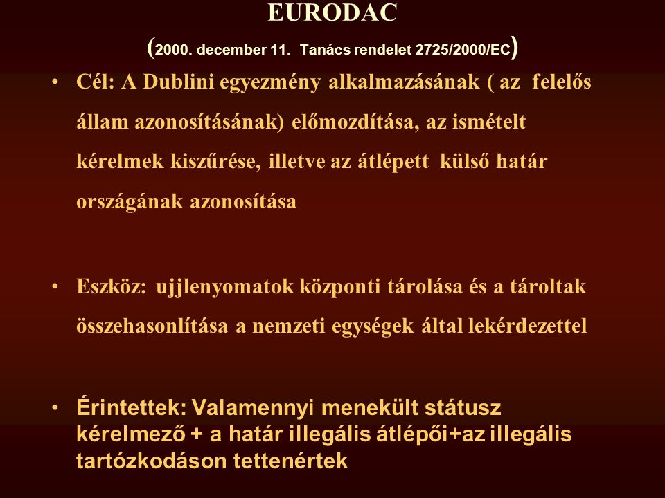 EURODAC ( 2000. december 11. Tanács rendelet 2725/2000/EC ) •Cél: A Dublini egyezmény alkalmazásának ( az felelős állam azonosításának) előmozdítása,