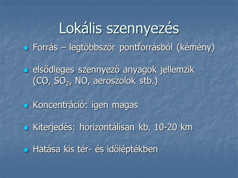 Lokális szennyezés  Forrás – legtöbbször pontforrásból (kémény)  elsődleges szennyező anyagok jellemzik (CO, SO 2, NO, aeroszolok stb.) (CO, SO 2, NO, aeroszolok stb.)  Koncentráció: igen magas  Kiterjedés: horizontálisan kb.