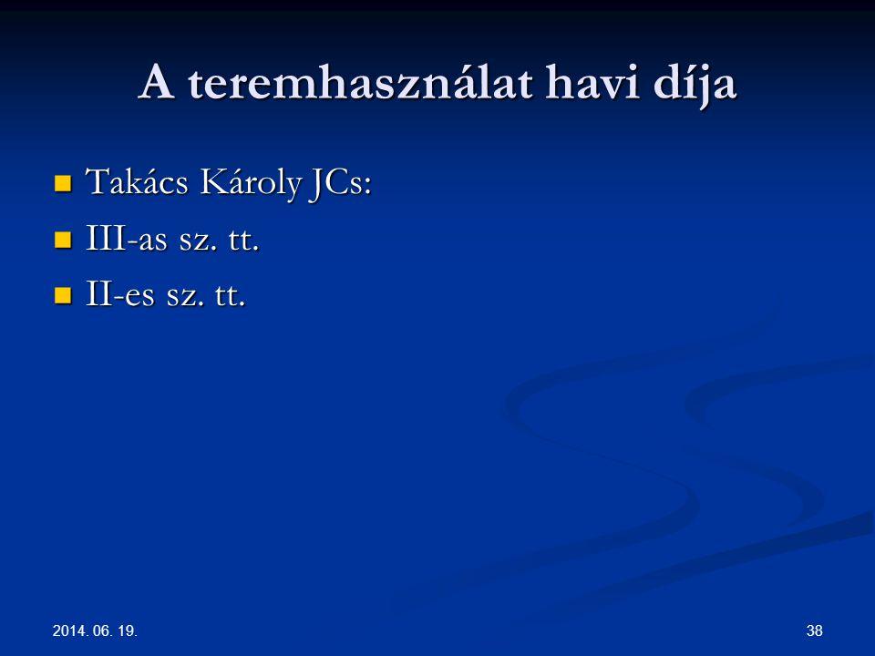 A teremhasználat havi díja  Takács Károly JCs:  III-as sz. tt.  II-es sz. tt. 2014. 06. 19. 38