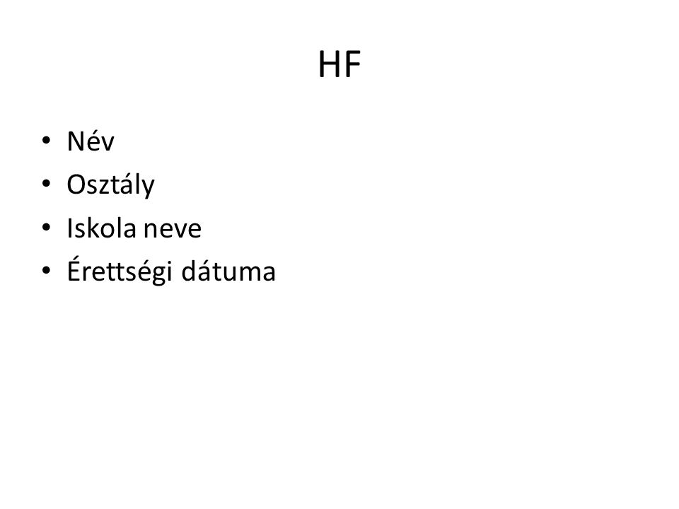 HF • Név • Osztály • Iskola neve • Érettségi dátuma