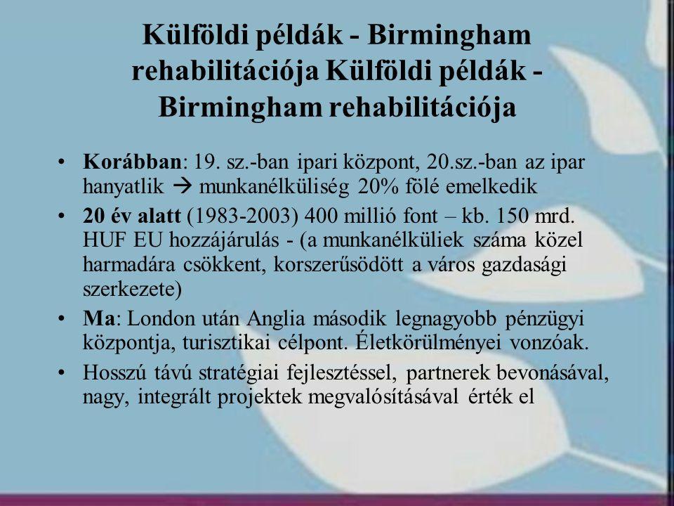 Külföldi példák - Birmingham rehabilitációja •Korábban: 19. sz.-ban ipari központ, 20.sz.-ban az ipar hanyatlik  munkanélküliség 20% fölé emelkedik •