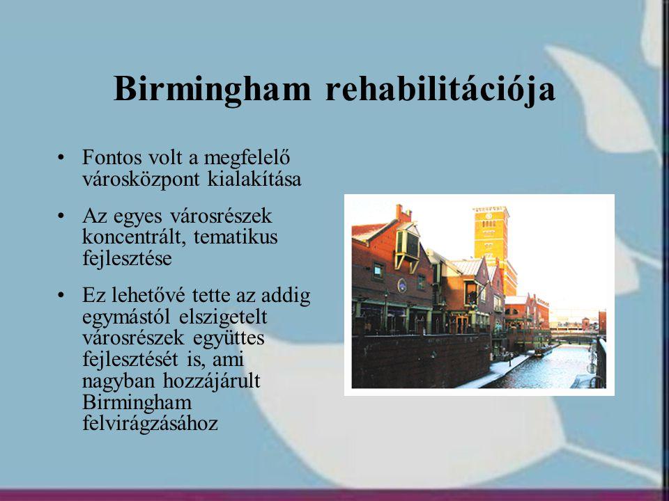 Birmingham rehabilitációja •Fontos volt a megfelelő városközpont kialakítása •Az egyes városrészek koncentrált, tematikus fejlesztése •Ez lehetővé tet