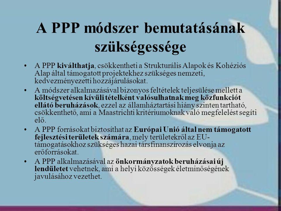 A PPP módszer bemutatásának szükségessége •A PPP kiválthatja, csökkentheti a Strukturális Alapok és Kohéziós Alap által támogatott projektekhez szüksé