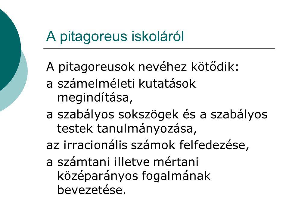 A pitagoreus iskoláról A pitagoreusok nevéhez kötődik: a számelméleti kutatások megindítása, a szabályos sokszögek és a szabályos testek tanulmányozása, az irracionális számok felfedezése, a számtani illetve mértani középarányos fogalmának bevezetése.