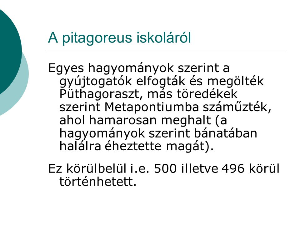A pitagoreus iskoláról Egyes hagyományok szerint a gyújtogatók elfogták és megölték Püthagoraszt, más töredékek szerint Metapontiumba száműzték, ahol hamarosan meghalt (a hagyományok szerint bánatában halálra éheztette magát).