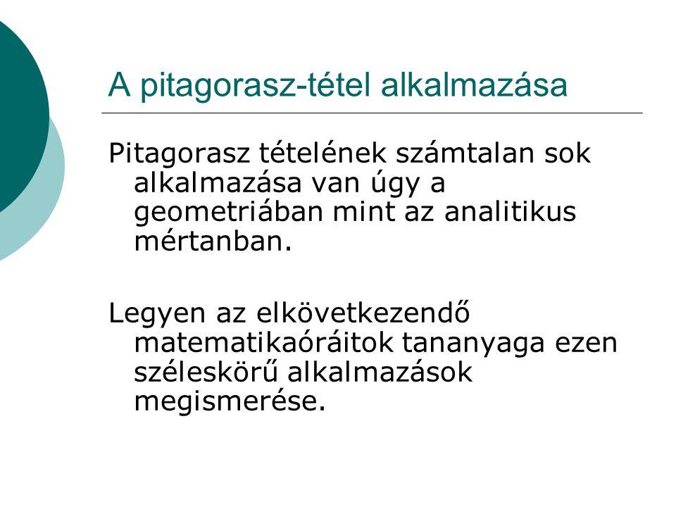 A pitagorasz-tétel alkalmazása Pitagorasz tételének számtalan sok alkalmazása van úgy a geometriában mint az analitikus mértanban.