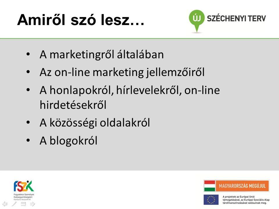 Amiről szó lesz… • A marketingről általában • Az on-line marketing jellemzőiről • A honlapokról, hírlevelekről, on-line hirdetésekről • A közösségi ol